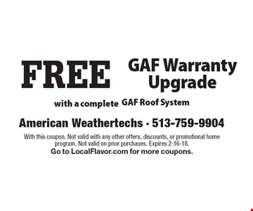 FREE GAF Warranty Upgrade with a complete GAF Roof System. With this coupon. Not valid with any other offers, discounts, or promotional home program. Not valid on prior purchases. Expires 2-16-18. Go to LocalFlavor.com for more coupons.