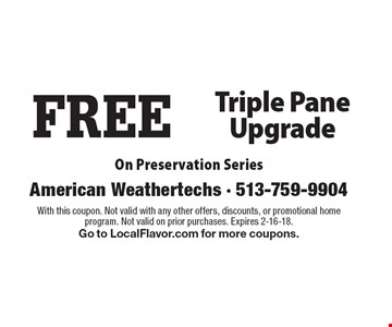 FREE Triple Pane Upgrade On Preservation Series. With this coupon. Not valid with any other offers, discounts, or promotional home program. Not valid on prior purchases. Expires 2-16-18. Go to LocalFlavor.com for more coupons.