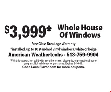 $3,999* Whole House Of Windows Free Glass Breakage Warranty *installed, up to 10 standard vinyl windows, white or beige. With this coupon. Not valid with any other offers, discounts, or promotional home program. Not valid on prior purchases. Expires 2-16-18. Go to LocalFlavor.com for more coupons.