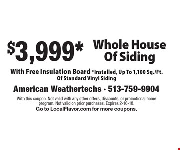 $3,999* Whole House Of Siding With Free Insulation Board *Installed, Up To 1,100 Sq./Ft. Of Standard Vinyl Siding. With this coupon. Not valid with any other offers, discounts, or promotional home program. Not valid on prior purchases. Expires 2-16-18. Go to LocalFlavor.com for more coupons.