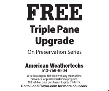 Free triple pain upgrade on Preservation Series. With this coupon. Not valid with any other offers, discounts, or promotional home program. Not valid on prior purchases. Expires 11-17-17. Go to LocalFlavor.com for more coupons.