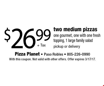 $26.99+ Tax two medium pizzas one gourmet, one with one fresh topping, 1 large family salad pickup or delivery. With this coupon. Not valid with other offers. Offer expires 3/17/17.