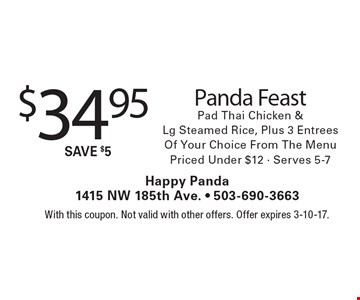 $34.95 Panda Feast Pad Thai Chicken & Lg. Steamed Rice, Plus 3 EntreesOf Your Choice From The Menu Priced Under $12 - Serves 5-7. With this coupon. Not valid with other offers. Offer expires 3-10-17.