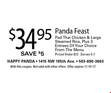 $34.95 Panda Feast Pad Thai Chicken & Large Steamed Rice, Plus 3 Entrees Of Your Choice From The Menu Priced Under $12 - Serves 5-7. With this coupon. Not valid with other offers. Offer expires 11-10-17.