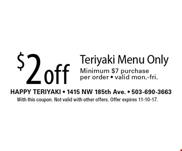 $2 off Teriyaki Menu Only Minimum $7 purchase per order - valid mon.-fri.. With this coupon. Not valid with other offers. Offer expires 11-10-17.