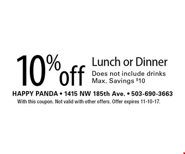 10% off Lunch or Dinner Does not include drinks Max. Savings $10. With this coupon. Not valid with other offers. Offer expires 11-10-17.
