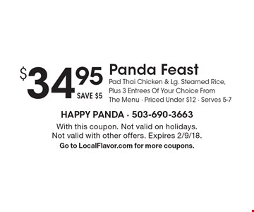 $ 34.95 Panda Feast Pad Thai Chicken & Lg. Steamed Rice, Plus 3 Entrees Of Your Choice From The Menu - Priced Under $12 - Serves 5-7. With this coupon. Not valid on holidays. Not valid with other offers. Expires 2/9/18. Go to LocalFlavor.com for more coupons.