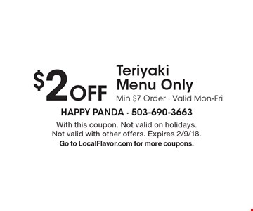 $2 Off Teriyaki Menu Only. Min $7 Order - Valid Mon-Fri. With this coupon. Not valid on holidays. Not valid with other offers. Expires 2/9/18. Go to LocalFlavor.com for more coupons.