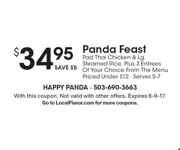 $34.95 Panda Feast Pad Thai Chicken & Lg Steamed Rice, Plus 3 Entrees Of Your Choice From The Menu Priced Under $12 - Serves 5-7. With this coupon. Not valid on Mother's Day. Not valid with other offers. Offer expires 6-9-17.