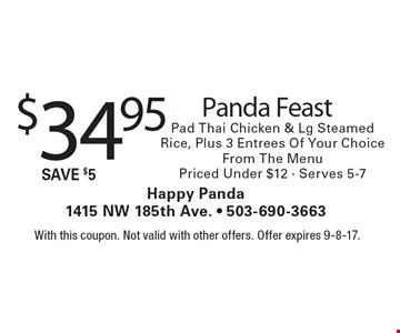 $34.95 Panda Feast Pad Thai Chicken & Lg Steamed Rice, Plus 3 Entrees Of Your Choice From The Menu Priced Under $12 - Serves 5-7. With this coupon. Not valid with other offers. Offer expires 9-8-17.