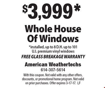 $3,999* Whole House Of Windows *installed, up to 8 D.H. up to 101 U.I. premium vinyl windows FREE GLASS BREAKAGE WARRANTY. With this coupon. Not valid with any other offers, discounts, or promotional home program. Not valid on prior purchases. Offer expires 3-17-17.LF