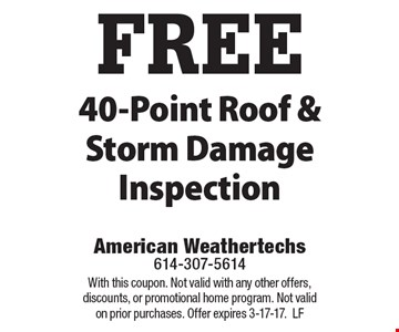 FREE 40-Point Roof & Storm Damage Inspection. With this coupon. Not valid with any other offers, discounts, or promotional home program. Not valid on prior purchases. Offer expires 3-17-17.LF