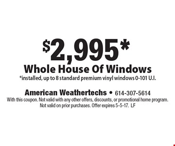 $2,995* Whole House Of Windows *installed, up to 8 standard premium vinyl windows 0-101 U.I. With this coupon. Not valid with any other offers, discounts, or promotional home program. Not valid on prior purchases. Offer expires 5-5-17.LF