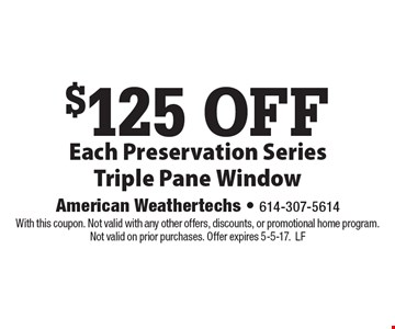 $125 off Each Preservation Series Triple Pane Window. With this coupon. Not valid with any other offers, discounts, or promotional home program. Not valid on prior purchases. Offer expires 5-5-17.LF