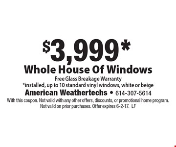 $3,999* Whole House Of Windows. Free Glass Breakage Warranty. *Installed, up to 10 standard vinyl windows, white or beige. With this coupon. Not valid with any other offers, discounts, or promotional home program. Not valid on prior purchases. Offer expires 6-2-17. LF