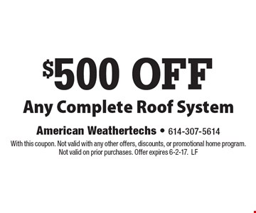 $500 OFF Any Complete Roof System. With this coupon. Not valid with any other offers, discounts, or promotional home program. Not valid on prior purchases. Offer expires 6-2-17. LF