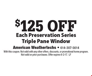 $125 off Each Preservation Series Triple Pane Window. With this coupon. Not valid with any other offers, discounts, or promotional home program. Not valid on prior purchases. Offer expires 6-2-17. LF