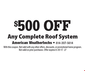 $500 OFF Any Complete Roof System. With this coupon. Not valid with any other offers, discounts, or promotional home program. Not valid on prior purchases. Offer expires 6-30-17. LF