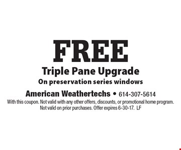 Free triple pane upgrade. On preservation series windows. With this coupon. Not valid with any other offers, discounts, or promotional home program. Not valid on prior purchases. Offer expires 6-30-17. LF