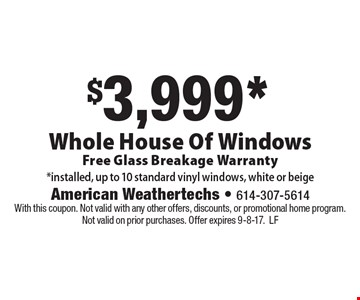 $3,999* Whole House Of Windows Free Glass Breakage Warranty *installed, up to 10 standard vinyl windows, white or beige. With this coupon. Not valid with any other offers, discounts, or promotional home program. Not valid on prior purchases. Offer expires 9-8-17.LF