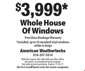 $3,999* Whole House Of Windows. Free Glass Breakage Warranty *installed, up to 10 standard vinyl windows, white or beige. With this coupon. Not valid with any other offers, discounts, or promotional home program. Not valid on prior purchases. Expires 11-10-17. Go to LocalFlavor.com for more coupons.