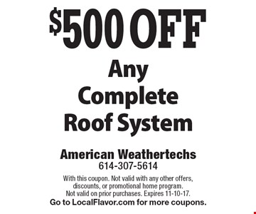 $500 OFF Any Complete Roof System. With this coupon. Not valid with any other offers, discounts, or promotional home program. Not valid on prior purchases. Expires 11-10-17. Go to LocalFlavor.com for more coupons.