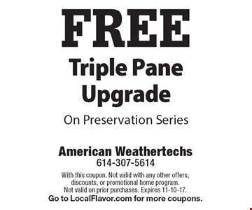 FREE Triple Pane Upgrade On Preservation Series. With this coupon. Not valid with any other offers, discounts, or promotional home program. Not valid on prior purchases. Expires 11-10-17. Go to LocalFlavor.com for more coupons.