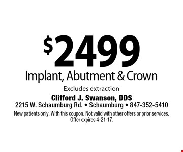$2499 Implant, Abutment & Crown. Excludes extraction. New patients only. With this coupon. Not valid with other offers or prior services.Offer expires 4-21-17.