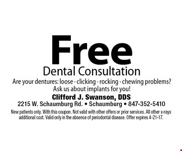 Free Dental Consultation Are your dentures: loose - clicking - rocking - chewing problems? Ask us about implants for you!. New patients only. With this coupon. Not valid with other offers or prior services. All other x-rays additional cost. Valid only in the absence of periodontal disease. Offer expires 4-21-17.
