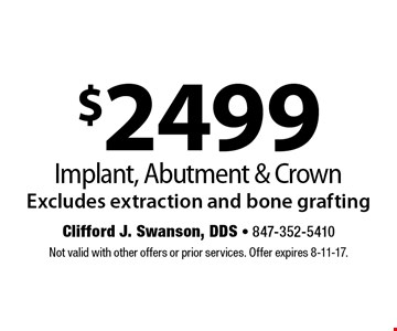 $2499 Implant, Abutment & Crown. Excludes extraction and bone grafting. Not valid with other offers or prior services. Offer expires 8-11-17.