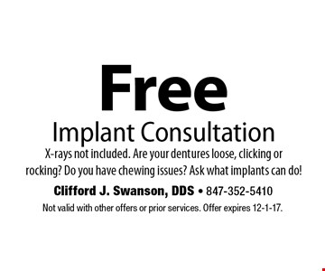 Free Implant Consultation. X-rays not included. Are your dentures loose, clicking or rocking? Do you have chewing issues? Ask what implants can do! Not valid with other offers or prior services. Offer expires 12-1-17.