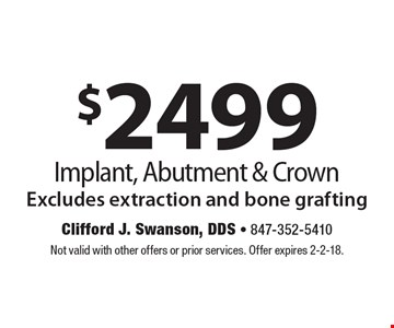 $2499 Implant, Abutment & Crown. Excludes extraction and bone grafting. Not valid with other offers or prior services. Offer expires 2-2-18.