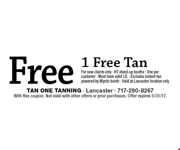Free 1 Free Tan For new clients only - HT stand-up booths - One per customer - Must have valid I.D. - Excludes instant tan powered by Mystic booth - Valid at Lancaster location only. With this coupon. Not valid with other offers or prior purchases. Offer expires 5/31/17.