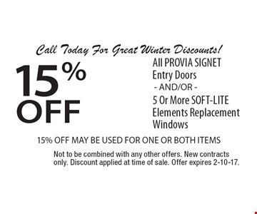 Call Today For Great Winter Discounts! 15% off All PROVIA SIGNET Entry Doors 5 Or More SOFT-LITE Elements Replacement Windows15% OFF MAY BE USED FOR ONE OR BOTH ITEMS- AND/OR - . Not to be combined with any other offers. New contracts only. Discount applied at time of sale. Offer expires 2-10-17.