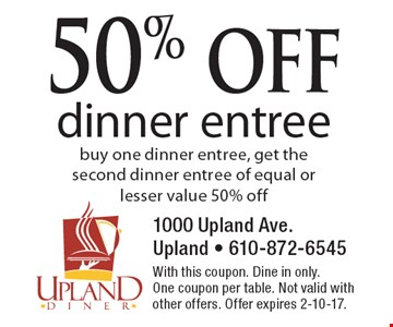50% off dinner entree. Buy one dinner entree, get the second dinner entree of equal or lesser value 50% off. With this coupon. Dine in only. One coupon per table. Not valid with other offers. Offer expires 2-10-17.