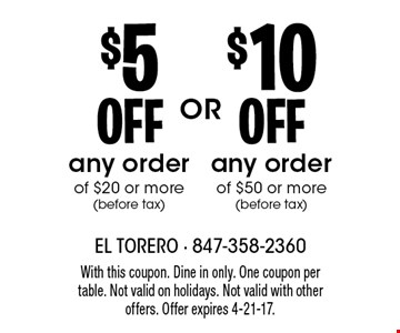 $10 off any order of $50 or more (before tax) OR $5 off any order of $20 or more (before tax). With this coupon. Dine in only. One coupon per table. Not valid on holidays. Not valid with other offers. Offer expires 4-21-17.