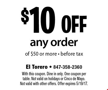 $10 off any order of $50 or more - before tax. With this coupon. Dine in only. One coupon per table. Not valid on holidays or Cinco de Mayo. Not valid with other offers. Offer expires 5/19/17.