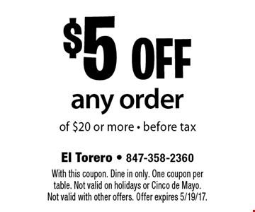 $5 off any order of $20 or more - before tax. With this coupon. Dine in only. One coupon per table. Not valid on holidays or Cinco de Mayo. Not valid with other offers. Offer expires 5/19/17.