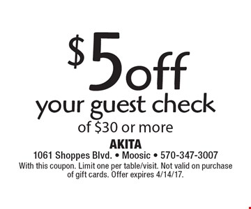 $5 off your guest check of $30 or more. With this coupon. Limit one per table/visit. Not valid on purchase of gift cards. Offer expires 4/14/17.