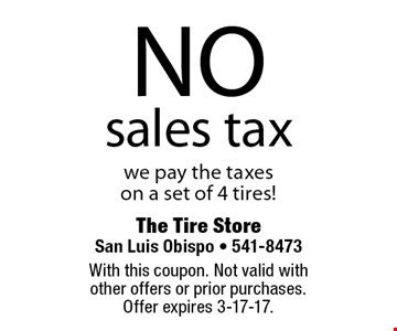NO sales tax we pay the taxes on a set of 4 tires! With this coupon. Not valid with other offers or prior purchases. Offer expires 3-17-17.