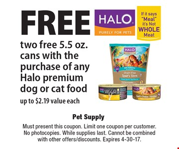 Free two free 5.5 oz. cans with the purchase of any Halo premium dog or cat food up to $2.19 value each. Must present this coupon. Limit one coupon per customer. No photocopies. While supplies last. Cannot be combined with other offers/discounts. Expires 4-30-17.