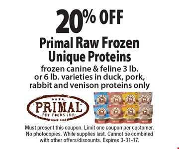 20% off Primal Raw FrozenUnique Proteins frozen canine & feline 3 lb.or 6 lb. varieties in duck, pork,rabbit and venison proteins only. Must present this coupon. Limit one coupon per customer. No photocopies. While supplies last. Cannot be combined with other offers/discounts. Expires 3-31-17.