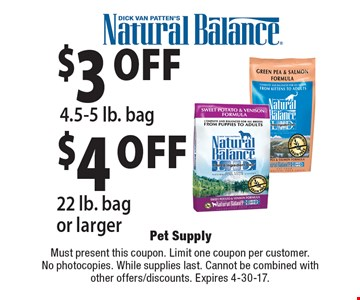 $3 off 4.5-5 lb. bag OR $4 off 22 lb. bag or larger. Must present this coupon. Limit one coupon per customer. No photocopies. While supplies last. Cannot be combined with other offers/discounts. Expires 4-30-17.