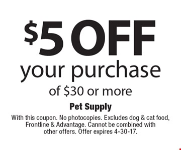 $5 off your purchase of $30 or more. With this coupon. No photocopies. Excludes dog & cat food, Frontline & Advantage. Cannot be combined with other offers. Offer expires 4-30-17.
