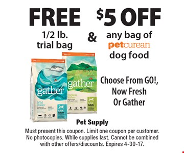 FREE 1/2 lb. trial bag and $5 off any bag of Petcurean dog food. Choose From GO!, Now Fresh Or Gather. Must present this coupon. Limit one coupon per customer. No photocopies. While supplies last. Cannot be combined with other offers/discounts. Expires 4-30-17.