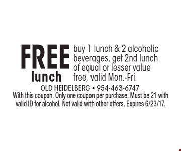 Free lunch. Buy 1 lunch & 2 alcoholic beverages, get 2nd lunch of equal or lesser value free, valid Mon.-Fri.. With this coupon. Only one coupon per purchase. Must be 21 with valid ID for alcohol. Not valid with other offers. Expires 6/23/17.