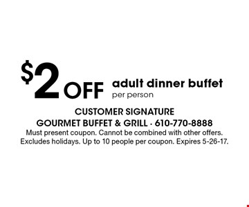 $2 off adult dinner buffet per person. Must present coupon. Cannot be combined with other offers. Excludes holidays. Up to 10 people per coupon. Expires 5-26-17.
