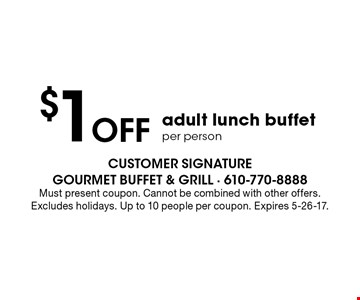 $1 off adult lunch buffet per person. Must present coupon. Cannot be combined with other offers. Excludes holidays. Up to 10 people per coupon. Expires 5-26-17.