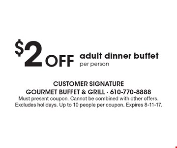 $2 Off adult dinner buffet per person. Must present coupon. Cannot be combined with other offers. Excludes holidays. Up to 10 people per coupon. Expires 8-11-17.
