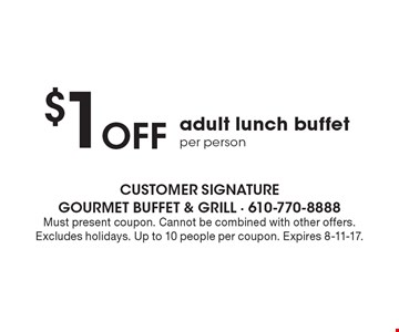 $1 Off adult lunch buffet per person. Must present coupon. Cannot be combined with other offers. Excludes holidays. Up to 10 people per coupon. Expires 8-11-17.